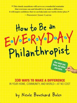 How to Be an Everyday Philanthropist: 330 Ways to Make a Difference in Your Home, Community, and World-at No Cost!