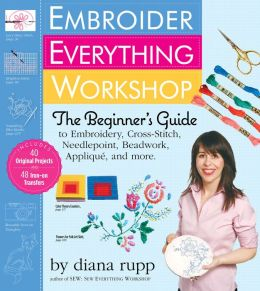 Embroider Everything Workshop: The Beginner's Guide to Embroidery, Cross-Stitch, Needlepoint, Beadwork, Applique, and More