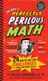 Book Cover Image. Title: The Book of Perfectly Perilous Math:  24 Death-Defying Challenges for Young Mathematicians, Author: Sean Connolly