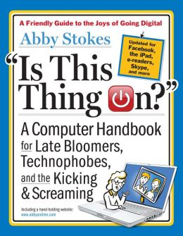 Is This Thing On? A Late Bloomer's Computer Handbook, 2E