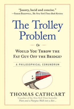 The Trolley Problem, or Would You Throw the Fat Guy Off the Bridge? A Philosophical Conundrum