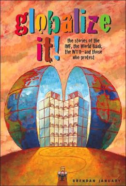 Globalize It!: The Stories of the IMF, World Bank, the WTO and Those Who Protest