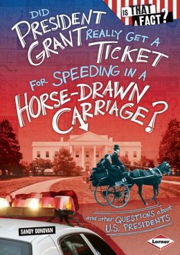 Did President Grant Really Get a Ticket for Speeding in a Horse-Drawn Carriage?: And Other Questions about U.S. Presidents