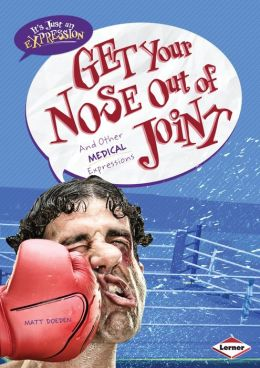 Get Your Nose Out of Joint: And Other Medical Expressions