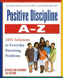 Positive Discipline A-Z: From Toddlers to Teens: 1001 Solutions to Everyday Parenting Problems