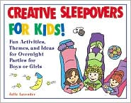 Creative Sleepovers for Kids!: Fun Activities, Themes, and Ideas for Overnight Parties for Boys or Girls