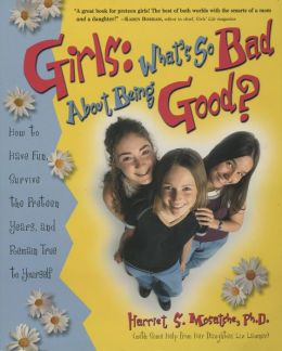 Girls: What's So Bad About Being Good?: How to Have Fun, Survive the Preteen Years, and Remain True to Yourself