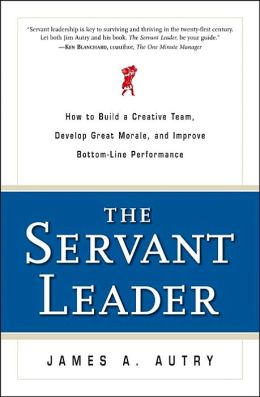 The Servant Leader: How to Build a Creative Team,Develop Great Morale,and Improve Bottom-Line Performance