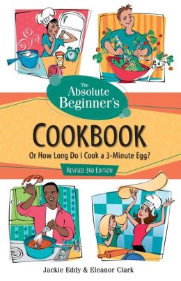 Absolute Beginner's Cookbook,Revised 3rd Edition: Or how Long Do I Cook a 3-Minute Egg?