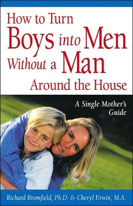 How to Turn Boys into Men without a Man around the House: A Single Mother's Guide