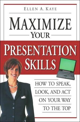 Maximize Your Presentation Skills: How to Speak, Look and Act Your Way to the Top
