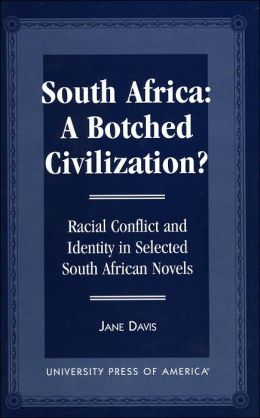 South Africa: A Botched Civilization?: Racial Conflict and Identity in Selected South African Novels