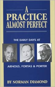 A Practice Almost Perfect: The Early Days at Arnold, Fortas and Porter