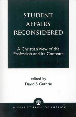 Student Affairs Reconsidered: A Christian View of the Profession and Its Contexts