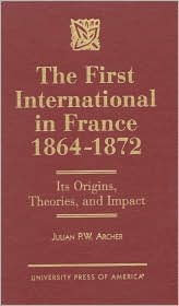 The First International in France 1864-1872: Its Origins, Theories, and Impact