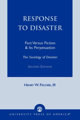 Response to Disaster: Fact Versus Fiction and Its Perpetuation: the Sociology of Disaster