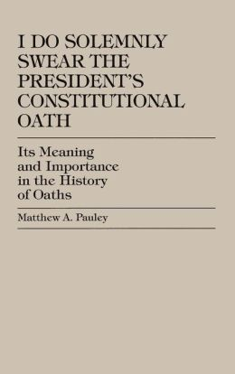 I Do Solemnly Swear: the President's Constitutional Oath: Its Meaning and Importance in the History of Oaths