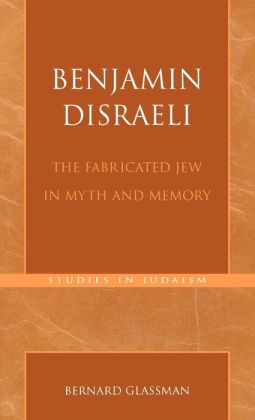 Benjamin Disraeli: The Fabricated Jew in Myth and Memory