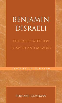 Benjamin Disraeli: The Fabricated Jew in Myth and Memory