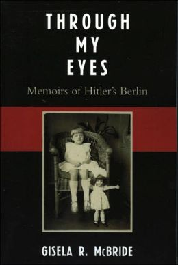 Through My Eyes: Memoirs of Hitler's Berlin