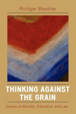 Thinking Against the Grain: Essays on Morality, Education, and Law