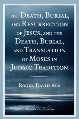 Death, Burial, And Resurrection Of Jesus And The Death, Burial, And Translation Of Moses In Judaic Tradition