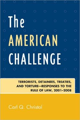 The American Challenge: Terrorists, Detainees, Treaties, and Torture-Responses to the Rule of Law, 2001-2008 Carl Quim|||Christol