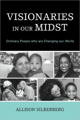 Visionaries In Our Midst: Ordinary People who are Changing our World