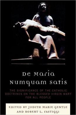 De Maria Numquam Satis: The Significance of the Catholic Doctrines on the Blessed Virgin Mary for All People