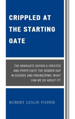 Crippled at the Starting Gate: The Graduate Schools Created and Perpetuate the Gender Gap in Science and Engineering