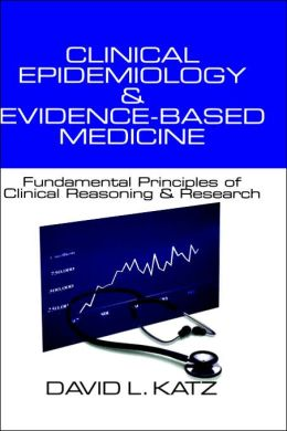 Clinical Epidemiology & Evidence-Based Medicine: Fundamental Principles of Clinincal Reasoning & Research