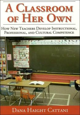 Classroom of Her Own : How New Teachers Develop Instructional, Professional, and Cultural Competence