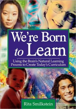 We're Born to Learn: Using the Brain's Natural Learning Process to Create Today's Curriculum