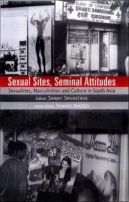 Sexual Sites, Seminal Attitudes: Sexualities, Masculinities and Culture in South Asia