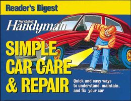 The Family Handyman Simple Car Care and Repair: Quick and Easy Ways to Understand, Maintain, and Fix Your Car