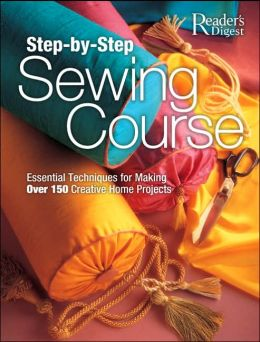 Step-by-Step Sewing Course: Essential Techniques for Making over 150 Creative Home Projects