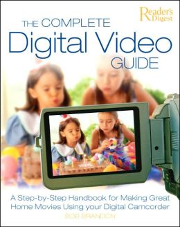 The Complete Digital Video Guide: A Step-by-Step Handbook for Making Great Home Movies Using Your Digital Camcorder