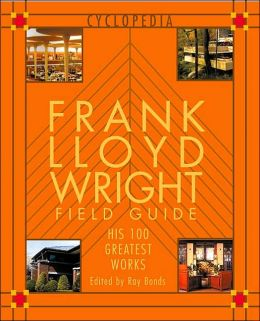 Frank Lloyd Wright Field Guide: His 100 Greatest Works