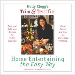 Holly Clegg's Trim & Terrific Home Entertaining the Easy Way: Fast and Delicious Recipes for Every Occasion