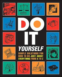 Do It Yourself!: Simple Solutions for How to Do Just About Everything