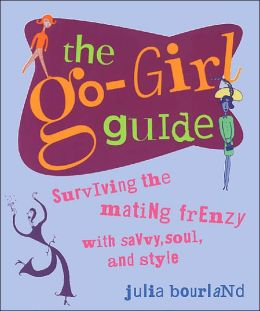 The Go-Girl Guide: Surviving the Mating Frenzy with Savvy, Soul, and Style