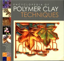 Encyclopedia of Polymer Clay Techniques: A Comprehensive Directory of Polymer Clay Techniques Covering a Panoramic Range of Exciting Applications