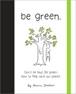 Be Green!: A Little Book to Help You Make a Happy Earth.