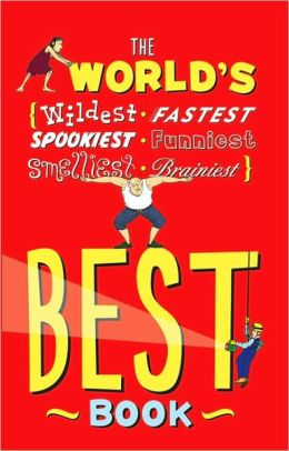 The World's Best Book: The Spookiest, Smelliest, Wildest, Oldest, Weirdest, Brainiest, and Funniest Facts