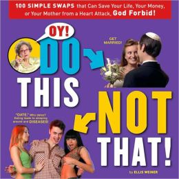 Oy! Do This, Not That!: 100 Simple Swaps That Could Save Your Life, Your Money, or Your Mother from a Heart Attack, God Forbid