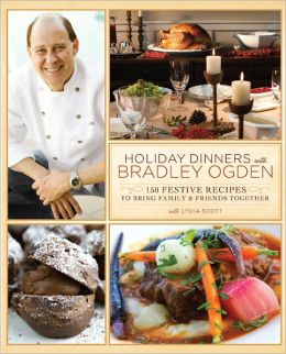 Holiday Dinners with Bradley Ogden: 150 Festive Recipes for Bringing Family and Friends Together