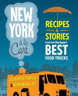New York a la Cart: Recipes and Stories from the Big Apple's Best Food Trucks
