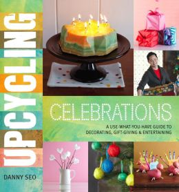 Upcycling Celebrations: A Use-What-You-Have Guide to Decorating, Gift-Giving & Entertaining