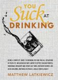 Book Cover Image. Title: You Suck at Drinking, Author: Matthew Latkiewicz