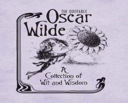 The Quotable Oscar Wilde: A Collection of Wit and Wisdom